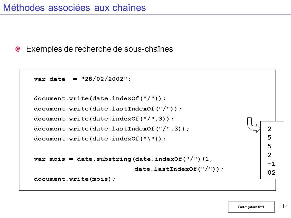 114 Méthodes associées aux chaînes Exemples de recherche de sous-chaînes var date = 28/02/2002 ; document.write(date.indexOf( / )); document.write(date.lastIndexOf( / )); document.write(date.indexOf( / ,3)); document.write(date.lastIndexOf( / ,3)); document.write(date.indexOf( \ )); var mois = date.substring(date.indexOf( / )+1, date.lastIndexOf( / )); document.write(mois); 2 5 2 02