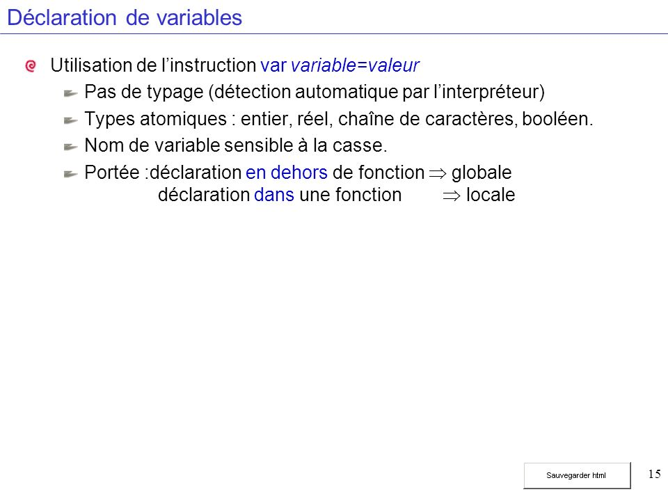 15 Déclaration de variables Utilisation de linstruction var variable=valeur Pas de typage (détection automatique par linterpréteur) Types atomiques : entier, réel, chaîne de caractères, booléen.