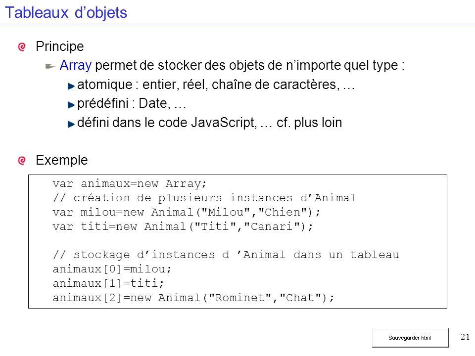 21 Tableaux dobjets Principe Array permet de stocker des objets de nimporte quel type : atomique : entier, réel, chaîne de caractères, … prédéfini : Date, … défini dans le code JavaScript, … cf.