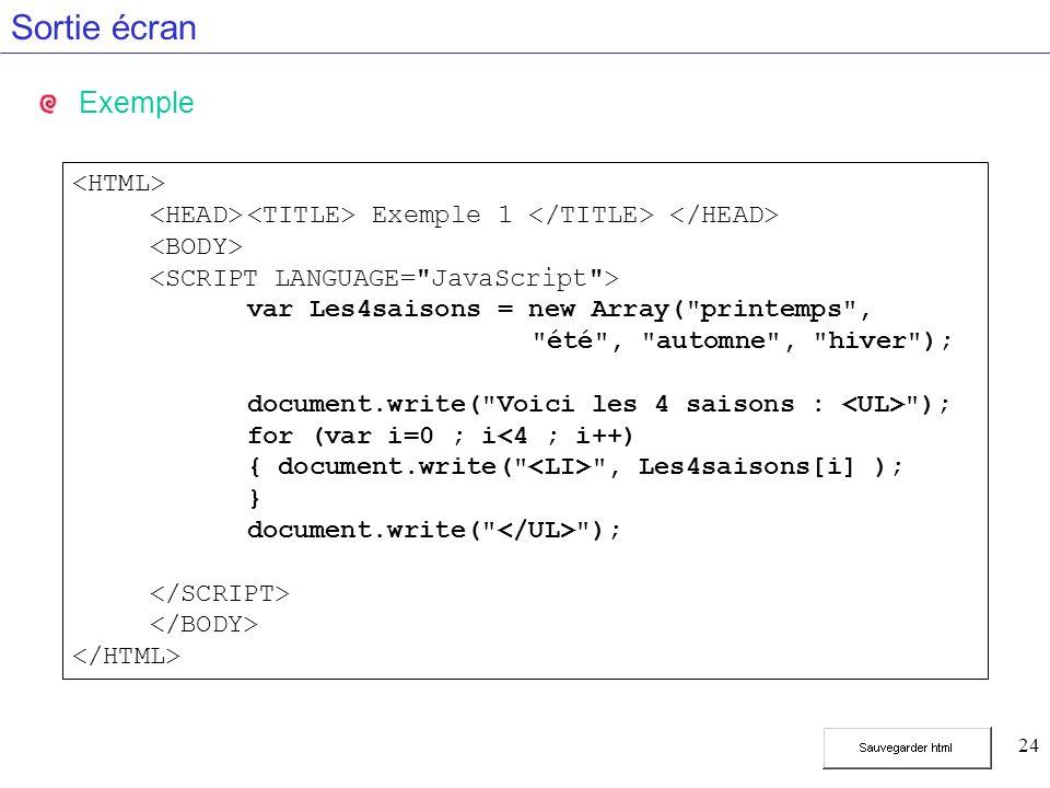 24 Sortie écran Exemple Exemple 1 var Les4saisons = new Array( printemps , été , automne , hiver ); document.write( Voici les 4 saisons : ); for (var i=0 ; i<4 ; i++) { document.write( , Les4saisons[i] ); } document.write( );