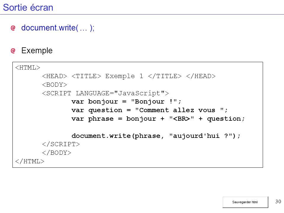 30 Sortie écran document.write( … ); Exemple Exemple 1 var bonjour = Bonjour ! ; var question = Comment allez vous ; var phrase = bonjour + + question; document.write(phrase, aujourd hui );