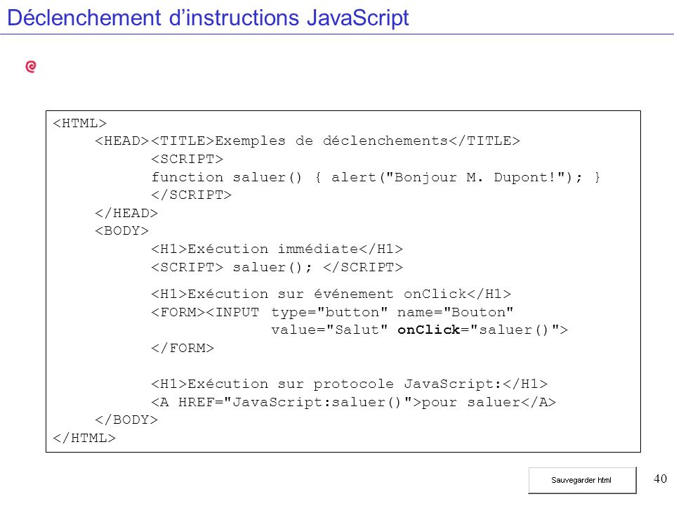 40 Déclenchement dinstructions JavaScript Exemples de déclenchements function saluer() { alert( Bonjour M.