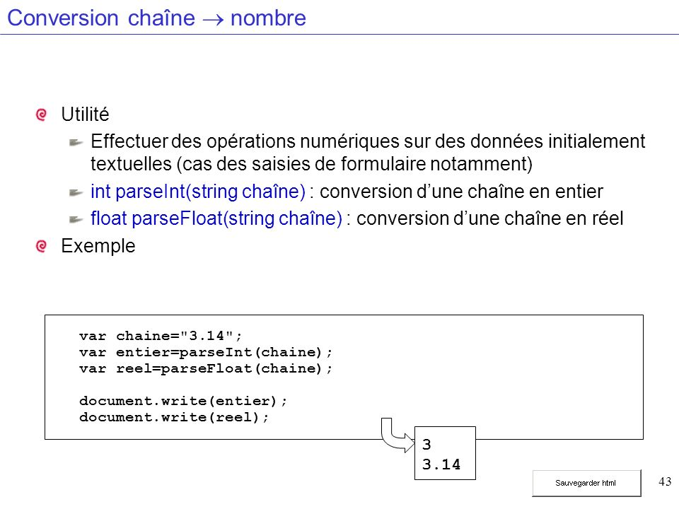 43 Conversion chaîne nombre Utilité Effectuer des opérations numériques sur des données initialement textuelles (cas des saisies de formulaire notamment) int parseInt(string chaîne) : conversion dune chaîne en entier float parseFloat(string chaîne) : conversion dune chaîne en réel Exemple var chaine= 3.14 ; var entier=parseInt(chaine); var reel=parseFloat(chaine); document.write(entier); document.write(reel); 3 3.14