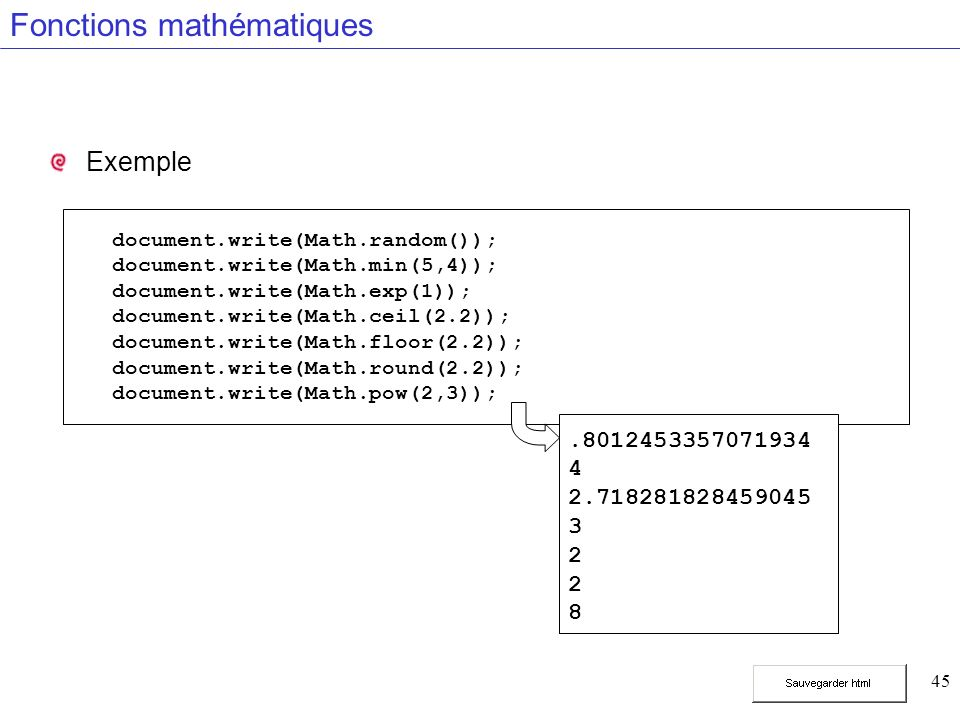 45 Fonctions mathématiques Exemple document.write(Math.random()); document.write(Math.min(5,4)); document.write(Math.exp(1)); document.write(Math.ceil(2.2)); document.write(Math.floor(2.2)); document.write(Math.round(2.2)); document.write(Math.pow(2,3));