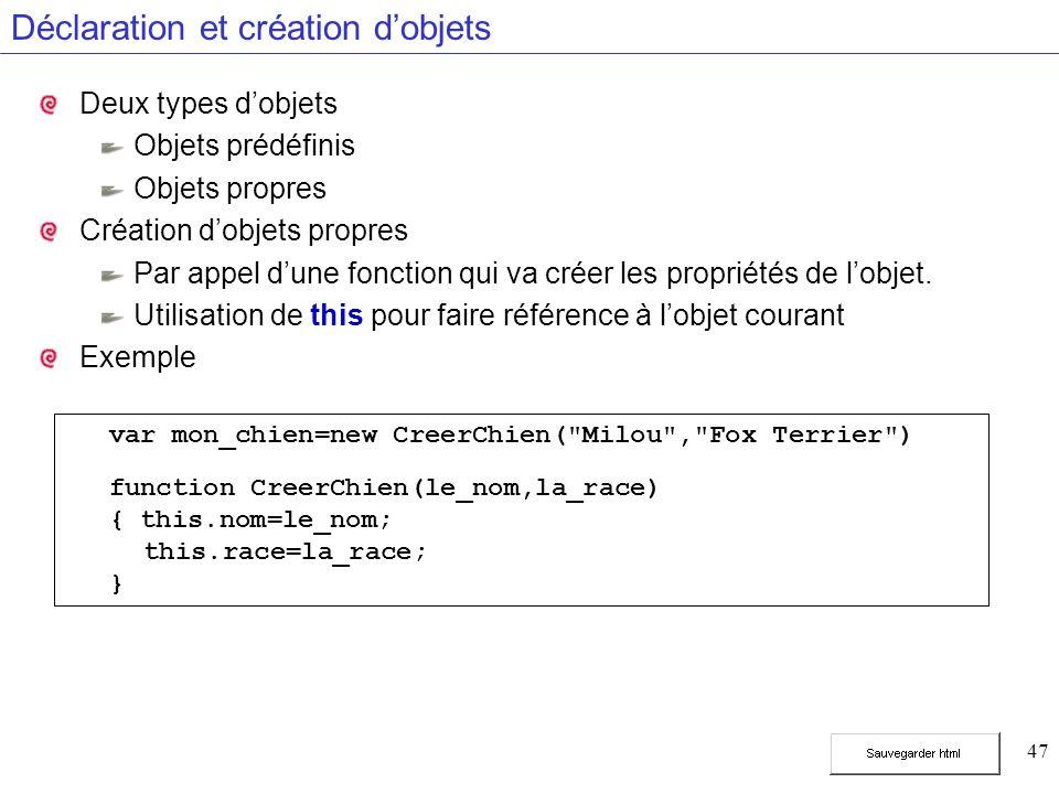 47 Déclaration et création dobjets Deux types dobjets Objets prédéfinis Objets propres Création dobjets propres Par appel dune fonction qui va créer les propriétés de lobjet.