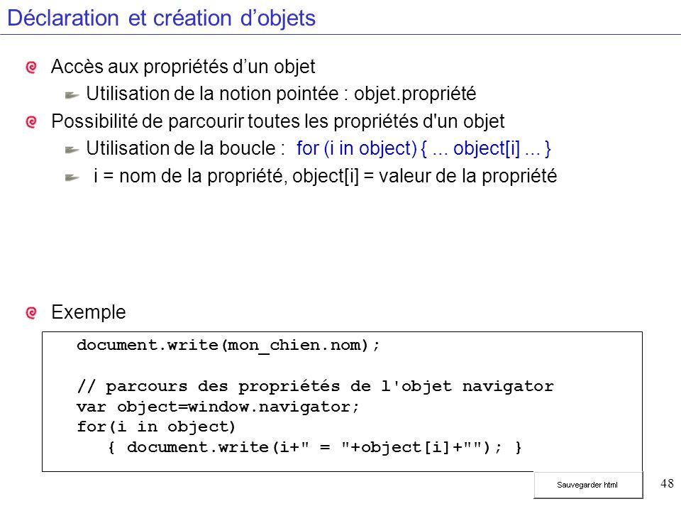 48 Déclaration et création dobjets Accès aux propriétés dun objet Utilisation de la notion pointée : objet.propriété Possibilité de parcourir toutes les propriétés d un objet Utilisation de la boucle : for (i in object) {...