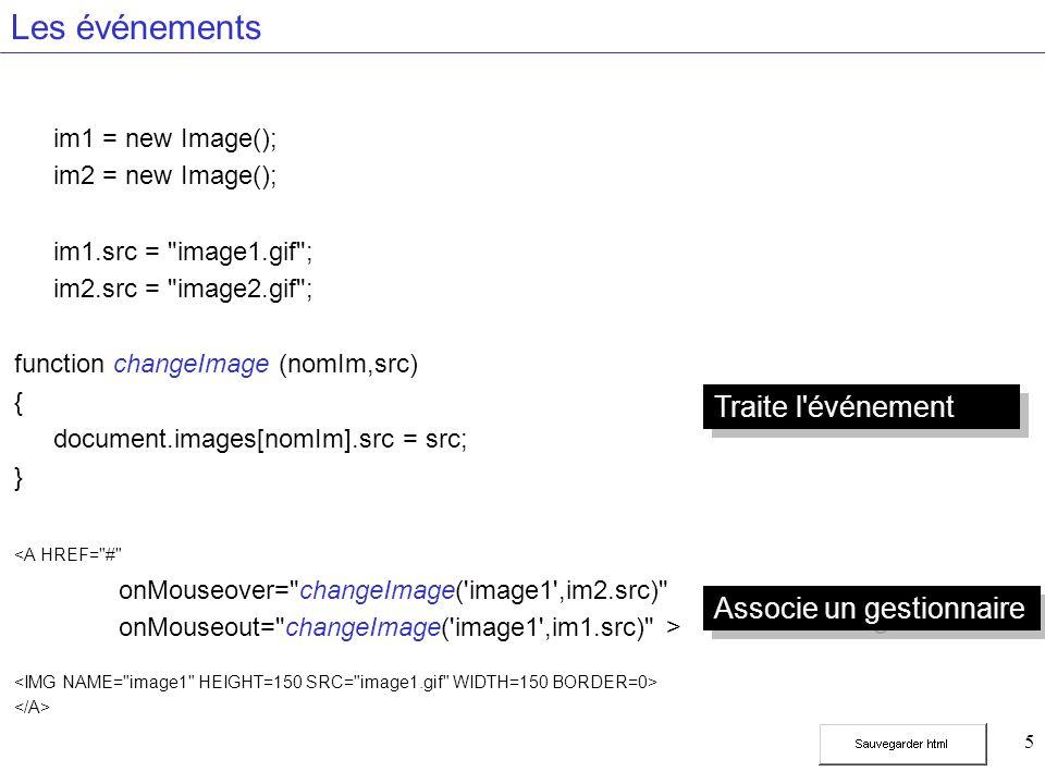 5 Les événements im1 = new Image(); im2 = new Image(); im1.src = image1.gif ; im2.src = image2.gif ; function changeImage (nomIm,src) { document.images[nomIm].src = src; } <A HREF= # onMouseover= changeImage( image1 ,im2.src) onMouseout= changeImage( image1 ,im1.src) > Traite l événement Associe un gestionnaire
