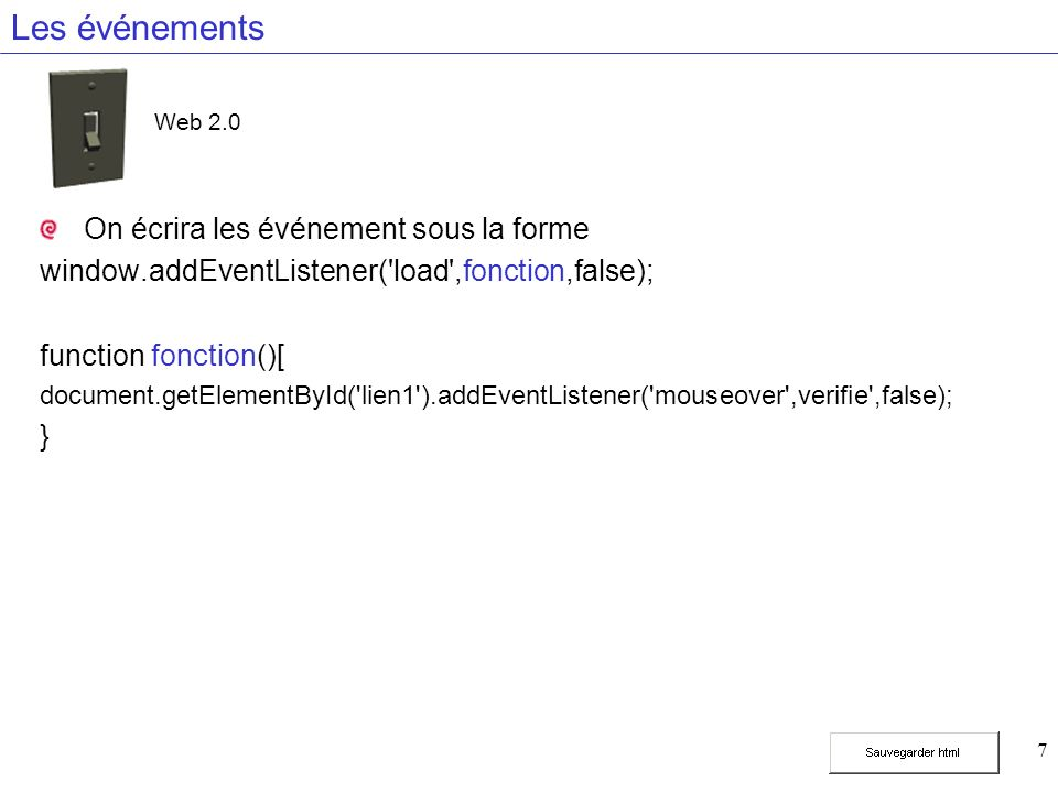 7 Les événements On écrira les événement sous la forme window.addEventListener( load ,fonction,false); function fonction()[ document.getElementById( lien1 ).addEventListener( mouseover ,verifie ,false); } Web 2.0
