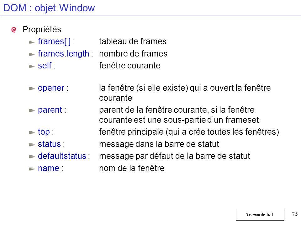75 DOM : objet Window Propriétés frames[ ] :tableau de frames frames.length :nombre de frames self :fenêtre courante opener :la fenêtre (si elle existe) qui a ouvert la fenêtre courante parent :parent de la fenêtre courante, si la fenêtre courante est une sous-partie dun frameset top :fenêtre principale (qui a crée toutes les fenêtres) status :message dans la barre de statut defaultstatus :message par défaut de la barre de statut name :nom de la fenêtre