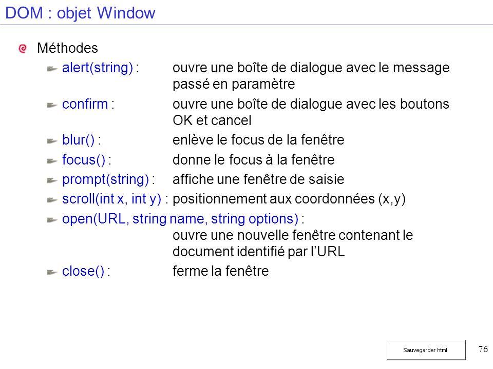 76 DOM : objet Window Méthodes alert(string) :ouvre une boîte de dialogue avec le message passé en paramètre confirm :ouvre une boîte de dialogue avec les boutons OK et cancel blur() :enlève le focus de la fenêtre focus() :donne le focus à la fenêtre prompt(string) :affiche une fenêtre de saisie scroll(int x, int y) :positionnement aux coordonnées (x,y) open(URL, string name, string options) : ouvre une nouvelle fenêtre contenant le document identifié par lURL close() :ferme la fenêtre