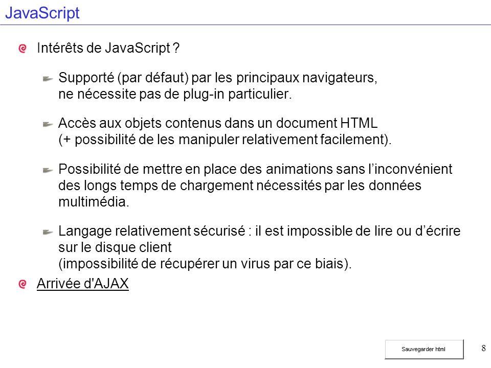 39 Déclenchement dinstructions JavaScript Récupération des événements Gestionnaire dévénement qui associe une action (fonction JavaScript) à la détection dévénement Événements détectables Nom de lévénement précédé de on : onBlur, onChange, onClick, onFocus, onLoad, onMouseover, onSelect, onSubmit, onUnload Association événement - action Dans le code HTML, identique à la déclaration d une propriété :