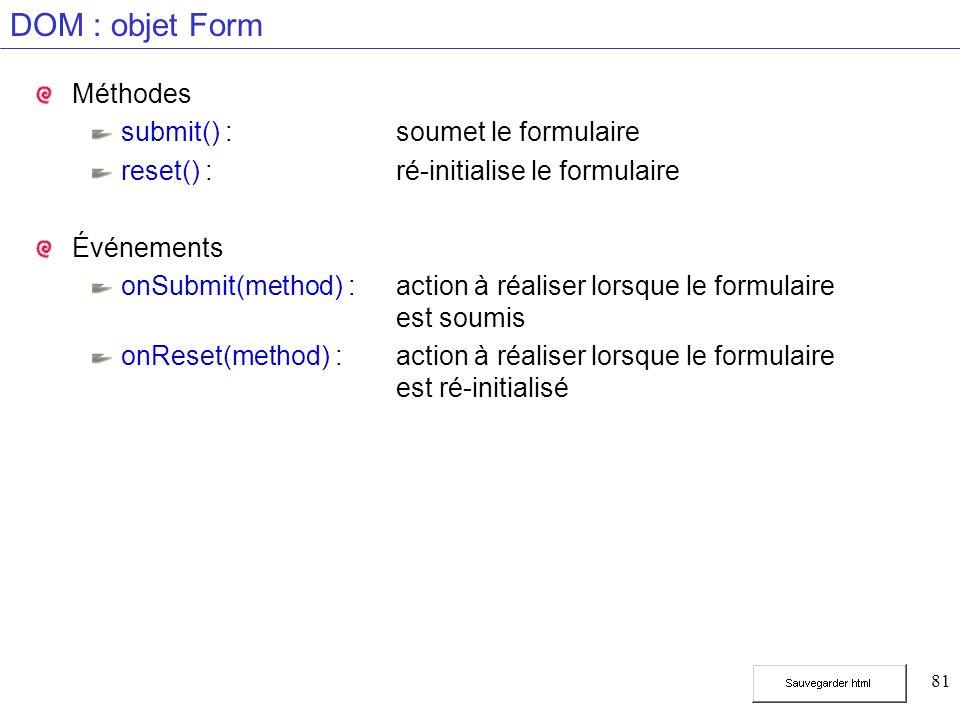 81 DOM : objet Form Méthodes submit() :soumet le formulaire reset() :ré-initialise le formulaire Événements onSubmit(method) :action à réaliser lorsque le formulaire est soumis onReset(method) :action à réaliser lorsque le formulaire est ré-initialisé