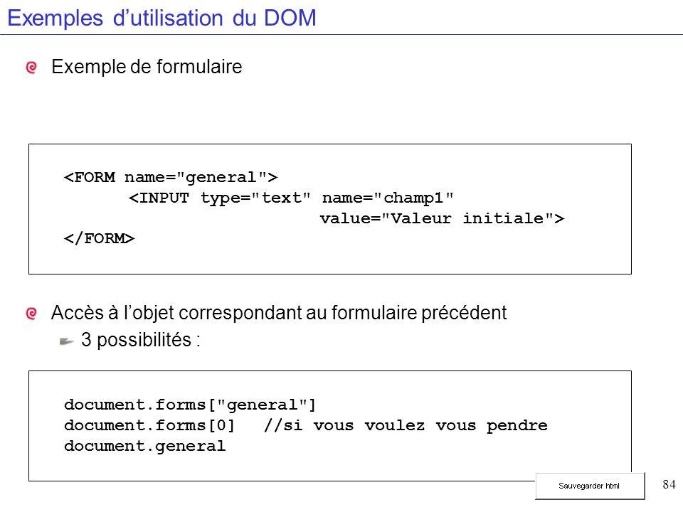 84 Exemples dutilisation du DOM Exemple de formulaire Accès à lobjet correspondant au formulaire précédent 3 possibilités : document.forms[ general ] document.forms[0]//si vous voulez vous pendre document.general