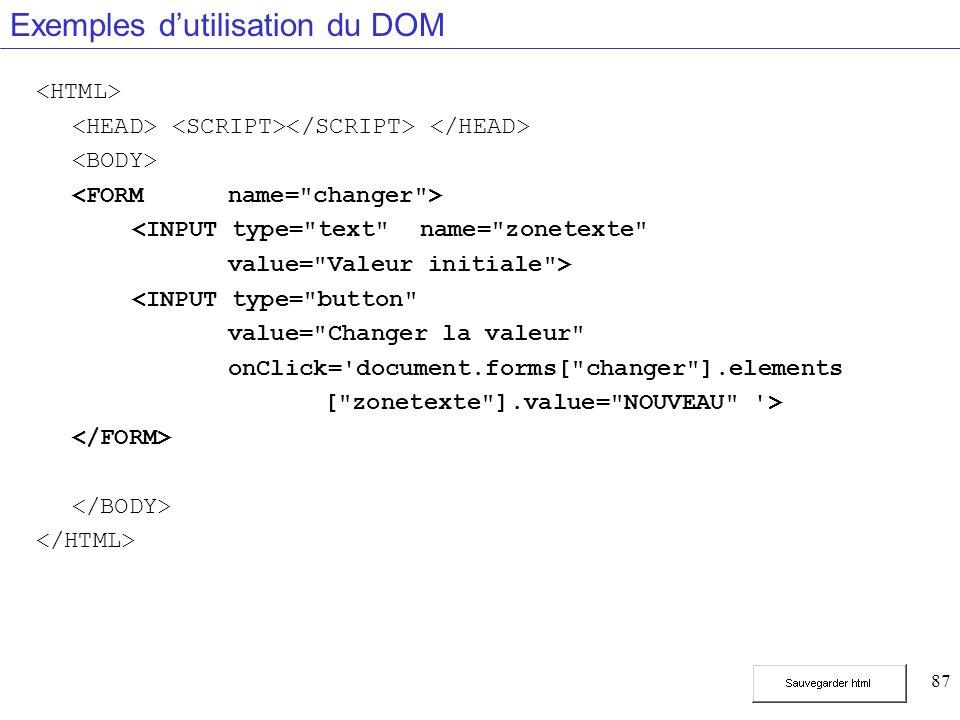 87 Exemples dutilisation du DOM <INPUT type= text name= zonetexte value= Valeur initiale > <INPUT type= button value= Changer la valeur onClick= document.forms[ changer ].elements [ zonetexte ].value= NOUVEAU >
