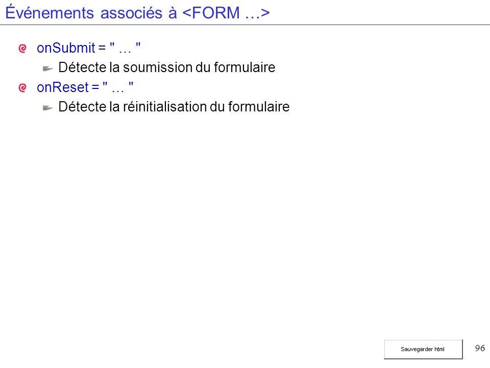 96 Événements associés à onSubmit = … Détecte la soumission du formulaire onReset = … Détecte la réinitialisation du formulaire