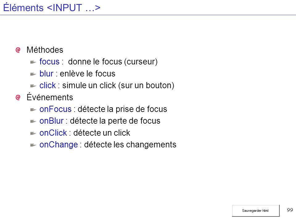 99 Éléments Méthodes focus :donne le focus (curseur) blur : enlève le focus click : simule un click (sur un bouton) Événements onFocus : détecte la prise de focus onBlur : détecte la perte de focus onClick : détecte un click onChange : détecte les changements
