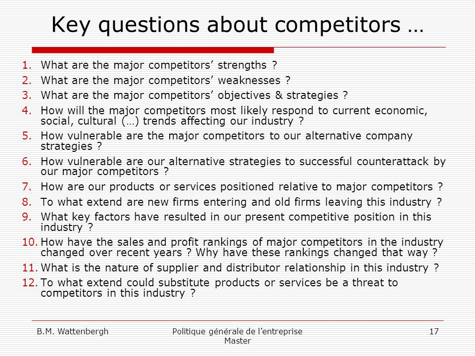 B.M. WattenberghPolitique générale de lentreprise Master 17 Key questions about competitors … 1.What are the major competitors strengths ? 2.What are