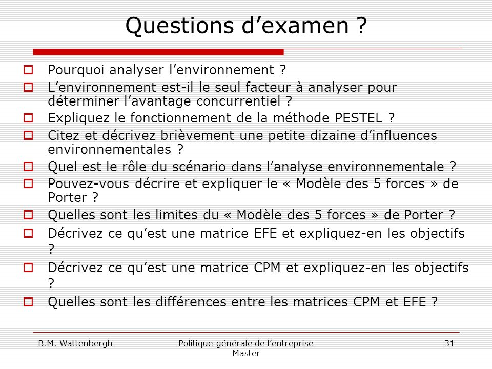 B.M. WattenberghPolitique générale de lentreprise Master 31 Questions dexamen ? Pourquoi analyser lenvironnement ? Lenvironnement est-il le seul facte