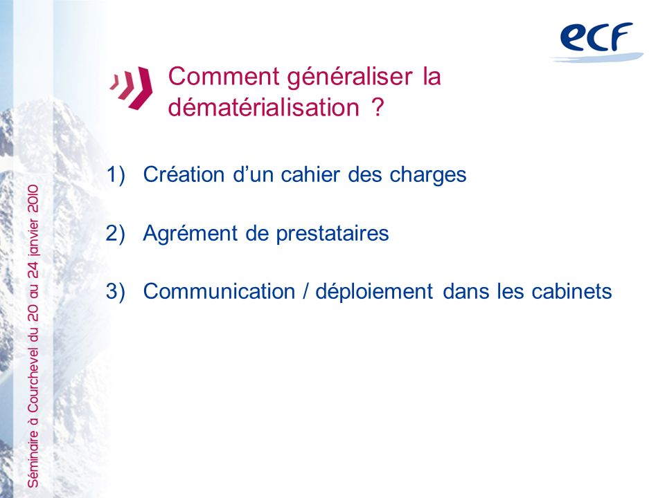 1)Création dun cahier des charges 2)Agrément de prestataires 3)Communication / déploiement dans les cabinets Comment généraliser la dématérialisation ?