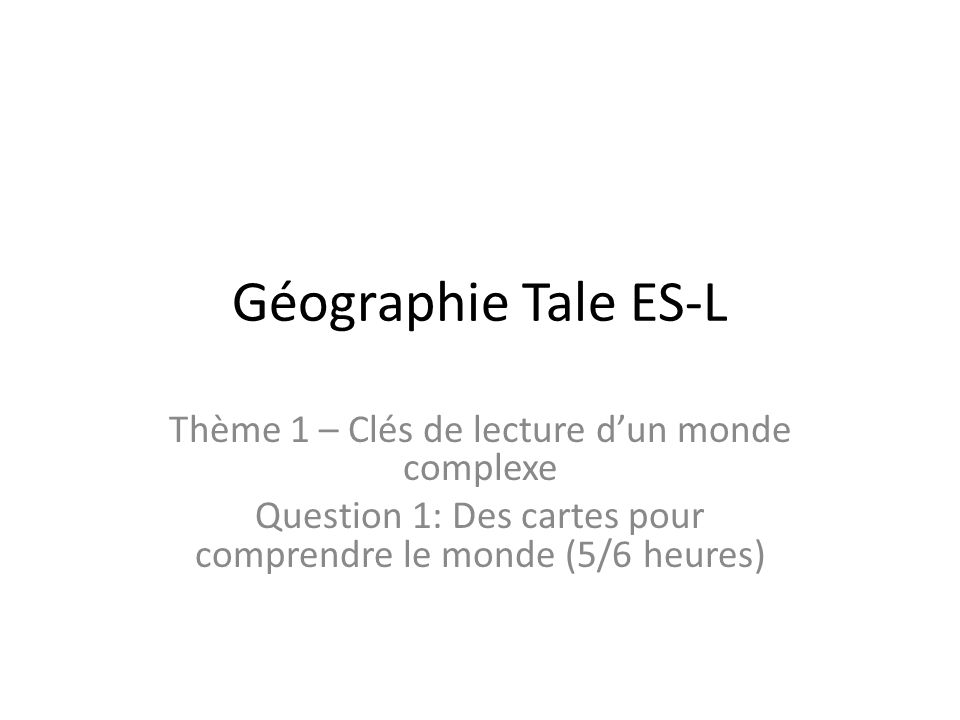 Géographie Tale ES-L Thème 1 – Clés de lecture dun monde complexe Question 1: Des cartes pour comprendre le monde (5/6 heures)