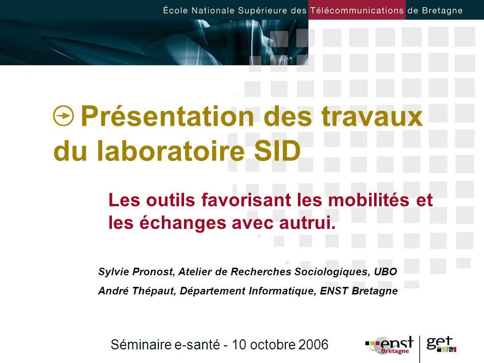 Séminaire e-santé - 10 octobre 2006 Présentation des travaux du laboratoire SID Les outils favorisant les mobilités et les échanges avec autrui. Sylvi