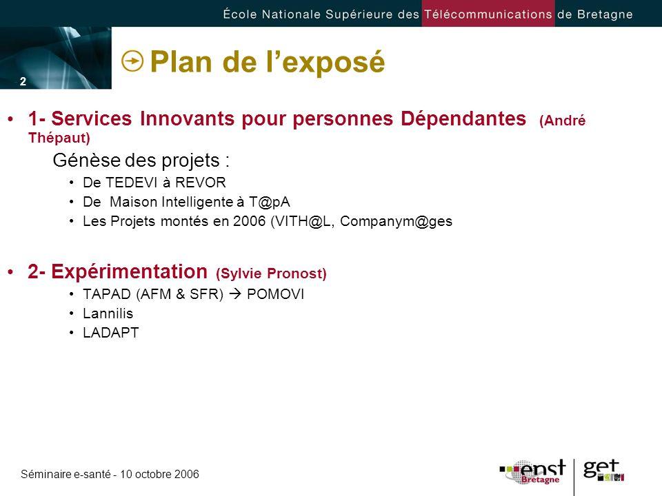 Séminaire e-santé - 10 octobre 2006 - 2 -- 2 - Plan de lexposé 1- Services Innovants pour personnes Dépendantes (André Thépaut) Génèse des projets : D