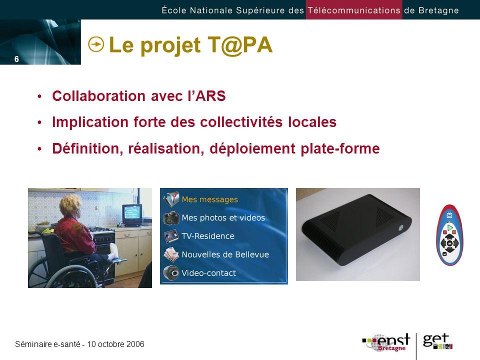 Séminaire e-santé - 10 octobre 2006 - 6 -- 6 - Le projet T@PA Collaboration avec lARS Implication forte des collectivités locales Définition, réalisat