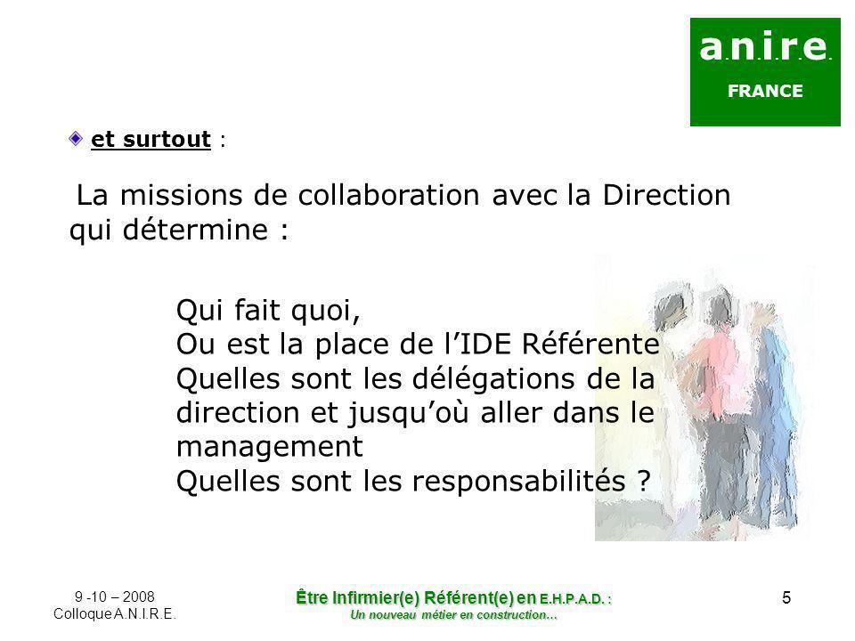 5 a. n. i. r. e. FRANCE et surtout : La missions de collaboration avec la Direction qui détermine : 9 -10 – 2008 Colloque A.N.I.R.E. Être Infirmier(e)
