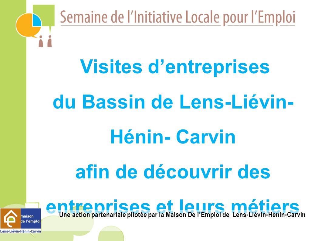 Visites dentreprises du Bassin de Lens-Liévin- Hénin- Carvin afin de découvrir des entreprises et leurs métiers Une action partenariale pilotée par la Maison De lEmploi de Lens-Liévin-Hénin-Carvin