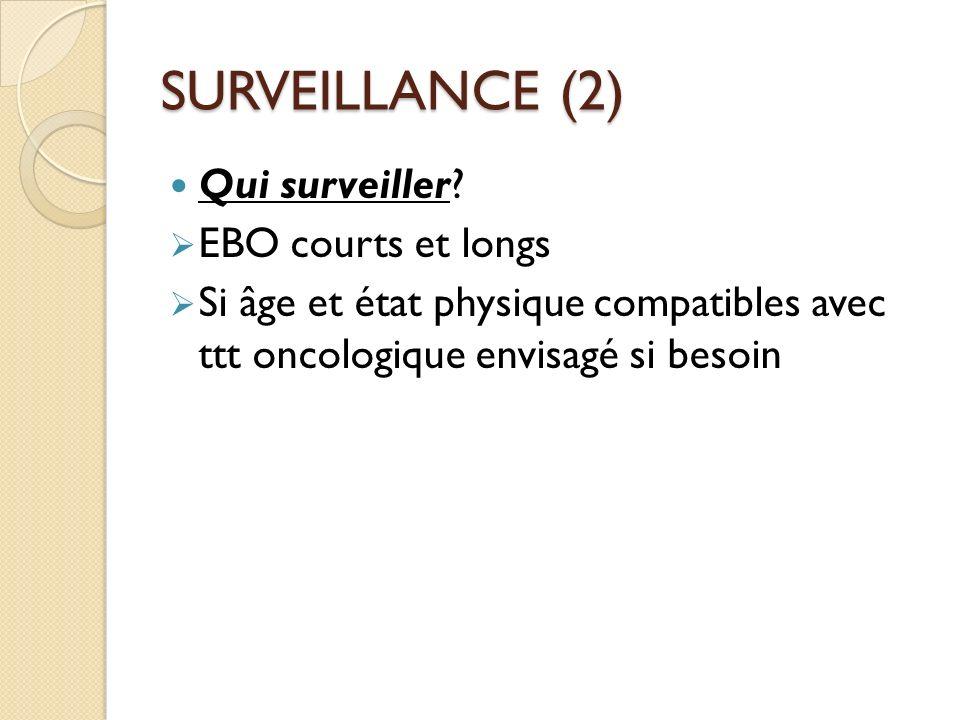 SURVEILLANCE (2) Qui surveiller? EBO courts et longs Si âge et état physique compatibles avec ttt oncologique envisagé si besoin