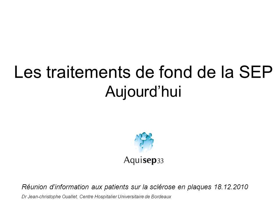 Les traitements de fond de la SEP Aujourdhui Réunion dinformation aux patients sur la sclérose en plaques 18.12.2010 Dr Jean-christophe Ouallet, Centr