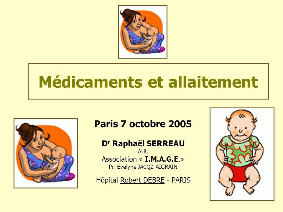 Médicaments et allaitement Paris 7 octobre 2005 D r Raphaël SERREAU AHU Association « I.M.A.G.E.» Pr. Evelyne JACQZ-AIGRAIN Hôpital Robert DEBRE - PAR