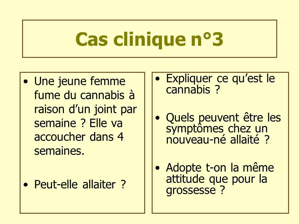 Cas clinique n°3 Une jeune femme fume du cannabis à raison dun joint par semaine ? Elle va accoucher dans 4 semaines. Peut-elle allaiter ? Expliquer c