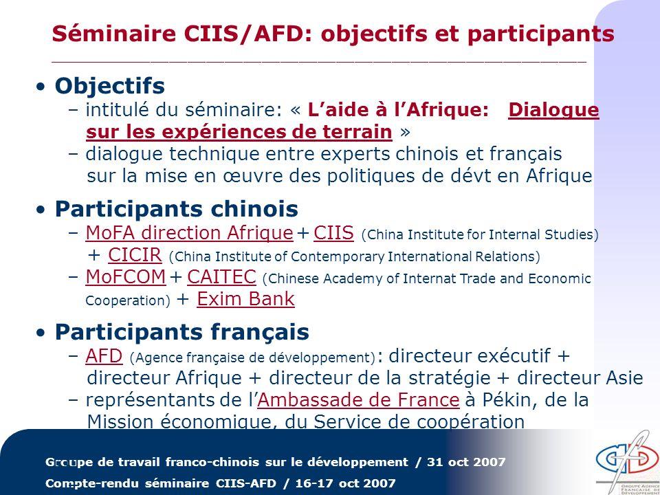 Groupe de travail franco-chinois sur le développement / 31 oct 2007 Compte-rendu séminaire CIIS-AFD / 16-17 oct 2007 Cadrage stratégique – laide de la Chine à lAfrique et ses perspectives – laide de la France à lAfrique et lAFD (son organisation, ses instruments et ses procédures) Efficacité et harmonisation – stratégie et résultats de laide de la Chine à lAfrique – insertion de la France dans les initiatives internationales dharmonisation et problématique du réendettement Nouveaux enjeux – démographie, environnement, intégration régionale, responsabilité sociale et environnementale vus de France – responsabilité sociale et environnementale vue de Chine LAFD a mis laccent sur certains aspects – … Séminaire CIIS/AFD: de quoi avons-nous parlé .