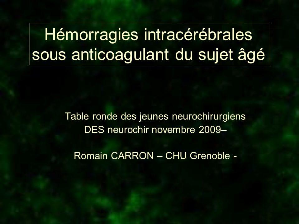 Hémorragies intracérébrales sous anticoagulant du sujet âgé Table ronde des jeunes neurochirurgiens DES neurochir novembre 2009– Romain CARRON – CHU G
