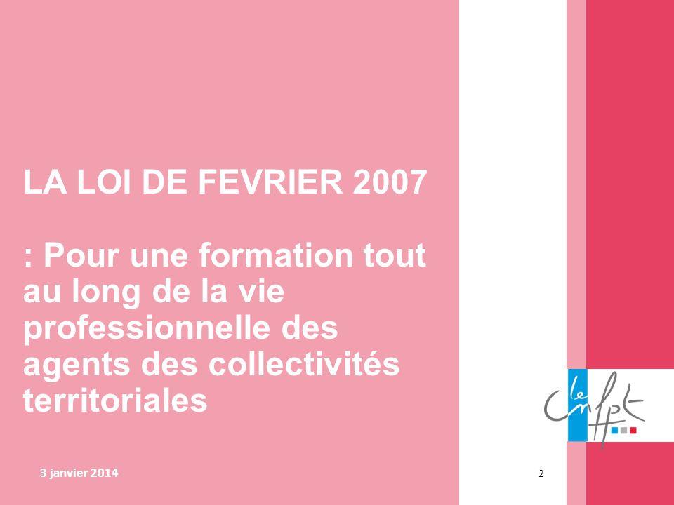 3 janvier 2014 2 LA LOI DE FEVRIER 2007 : Pour une formation tout au long de la vie professionnelle des agents des collectivités territoriales