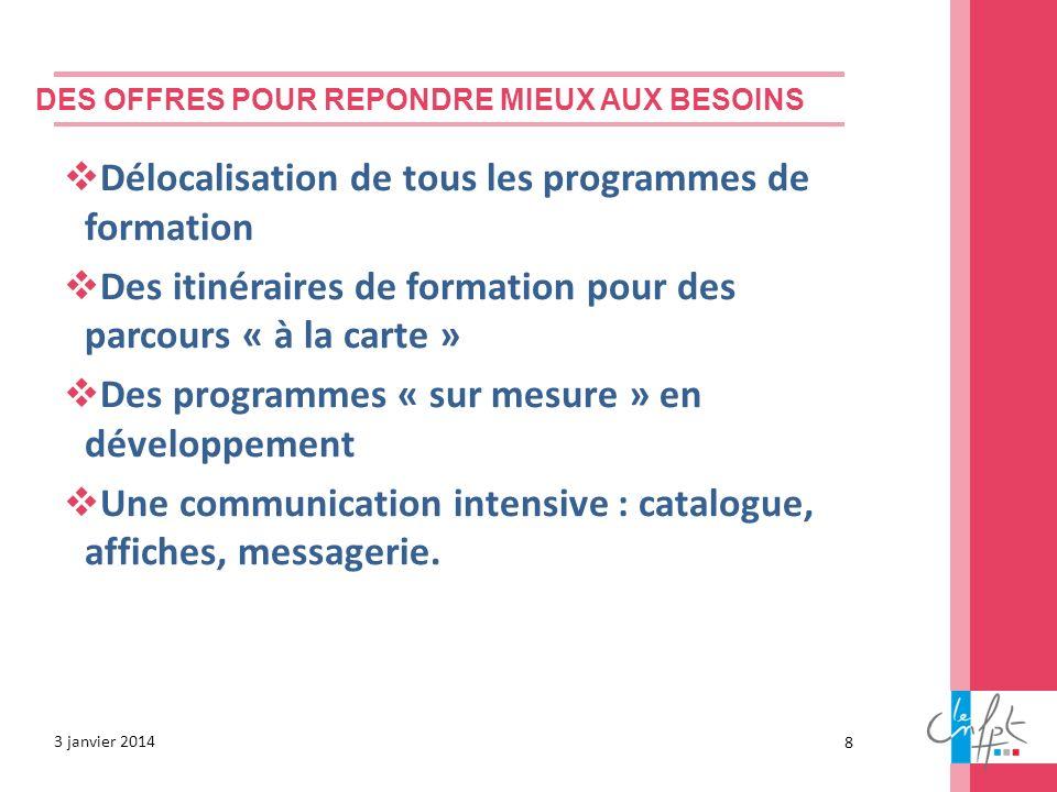 DES OFFRES POUR REPONDRE MIEUX AUX BESOINS 3 janvier 2014 Délocalisation de tous les programmes de formation Des itinéraires de formation pour des par