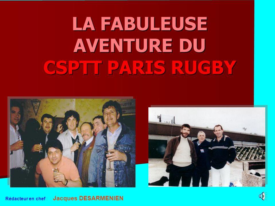 LA FABULEUSE AVENTURE DU CSPTT PARIS RUGBY Rédacteur en chef : Jacques DESARMENIEN