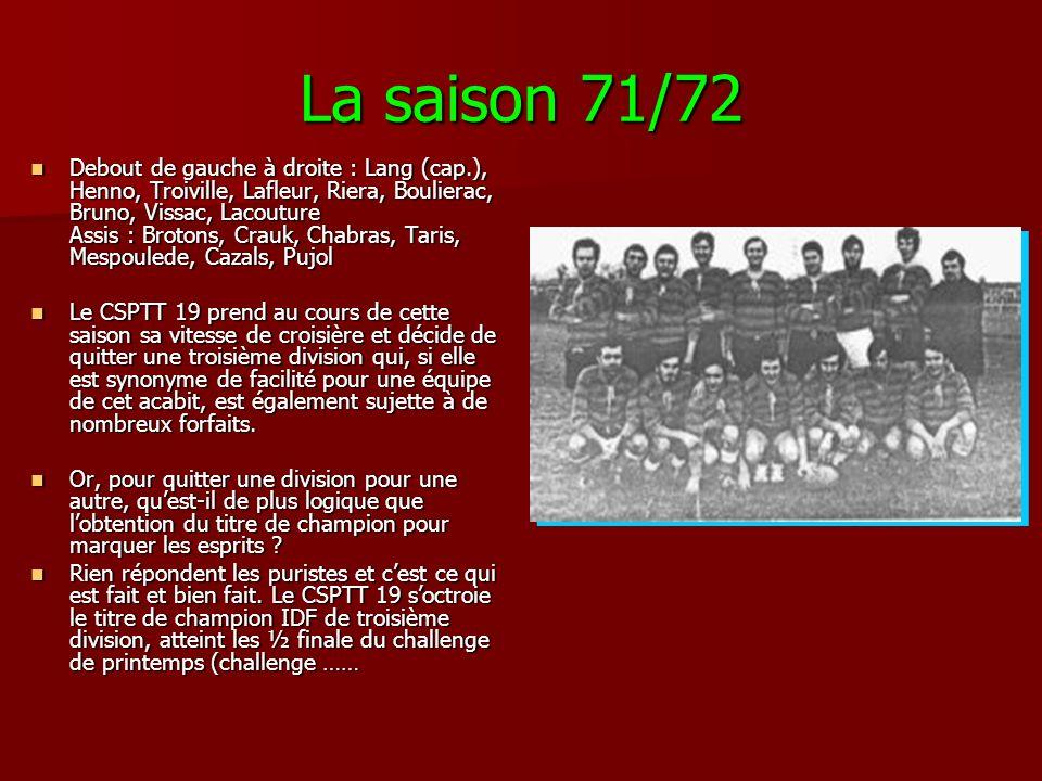 La saison 71/72 Debout de gauche à droite : Lang (cap.), Henno, Troiville, Lafleur, Riera, Boulierac, Bruno, Vissac, Lacouture Assis : Brotons, Crauk, Chabras, Taris, Mespoulede, Cazals, Pujol Debout de gauche à droite : Lang (cap.), Henno, Troiville, Lafleur, Riera, Boulierac, Bruno, Vissac, Lacouture Assis : Brotons, Crauk, Chabras, Taris, Mespoulede, Cazals, Pujol Le CSPTT 19 prend au cours de cette saison sa vitesse de croisière et décide de quitter une troisième division qui, si elle est synonyme de facilité pour une équipe de cet acabit, est également sujette à de nombreux forfaits.