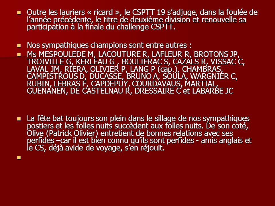 Outre les lauriers « ricard », le CSPTT 19 sadjuge, dans la foulée de lannée précédente, le titre de deuxième division et renouvelle sa participation à la finale du challenge CSPTT.