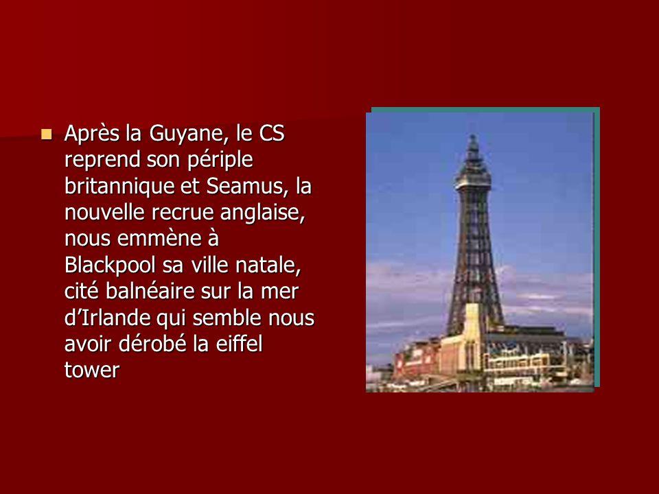Après la Guyane, le CS reprend son périple britannique et Seamus, la nouvelle recrue anglaise, nous emmène à Blackpool sa ville natale, cité balnéaire