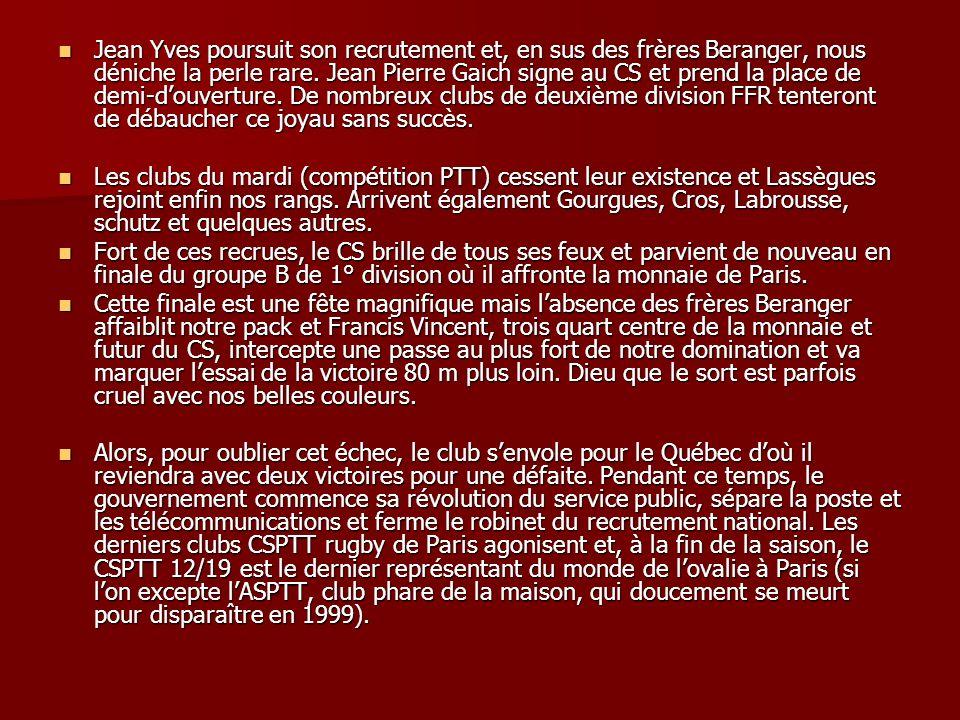 Jean Yves poursuit son recrutement et, en sus des frères Beranger, nous déniche la perle rare. Jean Pierre Gaich signe au CS et prend la place de demi