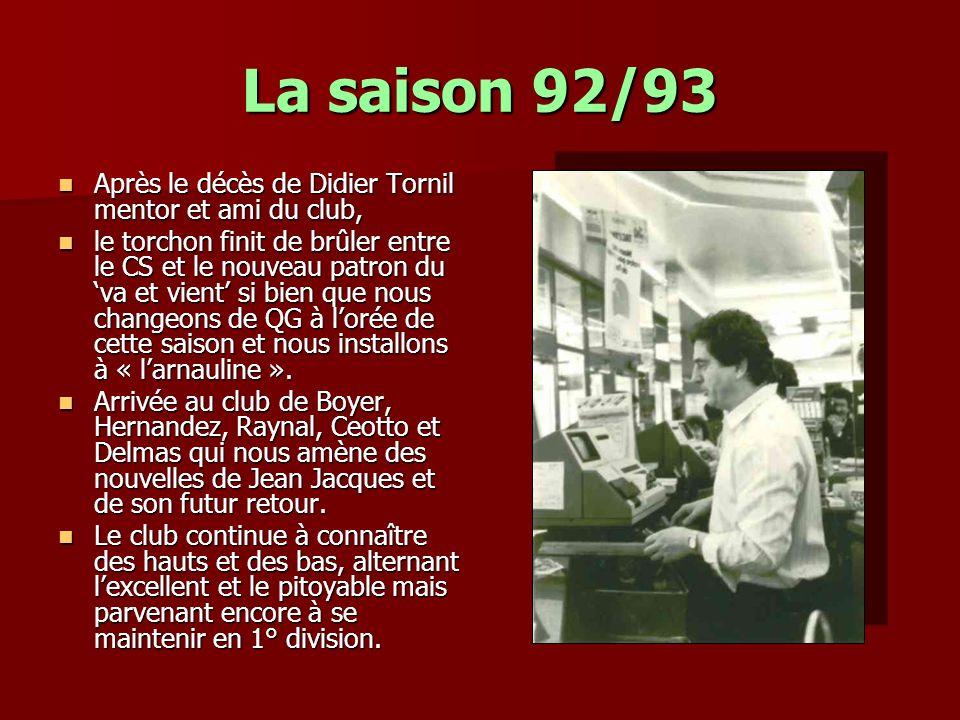 La saison 92/93 Après le décès de Didier Tornil mentor et ami du club, Après le décès de Didier Tornil mentor et ami du club, le torchon finit de brûler entre le CS et le nouveau patron du va et vient si bien que nous changeons de QG à lorée de cette saison et nous installons à « larnauline ».