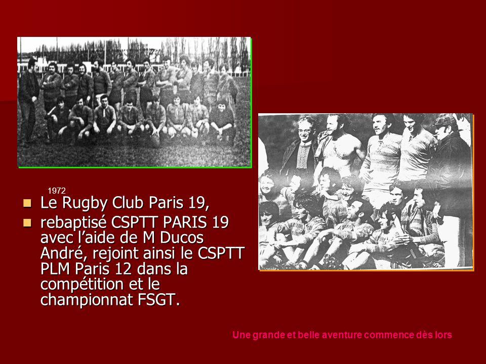 Le Rugby Club Paris 19, Le Rugby Club Paris 19, rebaptisé CSPTT PARIS 19 avec laide de M Ducos André, rejoint ainsi le CSPTT PLM Paris 12 dans la compétition et le championnat FSGT.