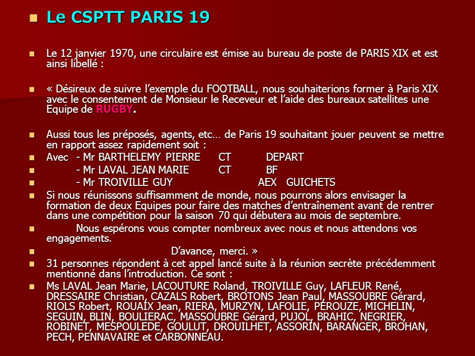 Le CSPTT PARIS 19 Le CSPTT PARIS 19 Le 12 janvier 1970, une circulaire est émise au bureau de poste de PARIS XIX et est ainsi libellé : Le 12 janvier 1970, une circulaire est émise au bureau de poste de PARIS XIX et est ainsi libellé : « Désireux de suivre lexemple du FOOTBALL, nous souhaiterions former à Paris XIX avec le consentement de Monsieur le Receveur et laide des bureaux satellites une Equipe de RUGBY.