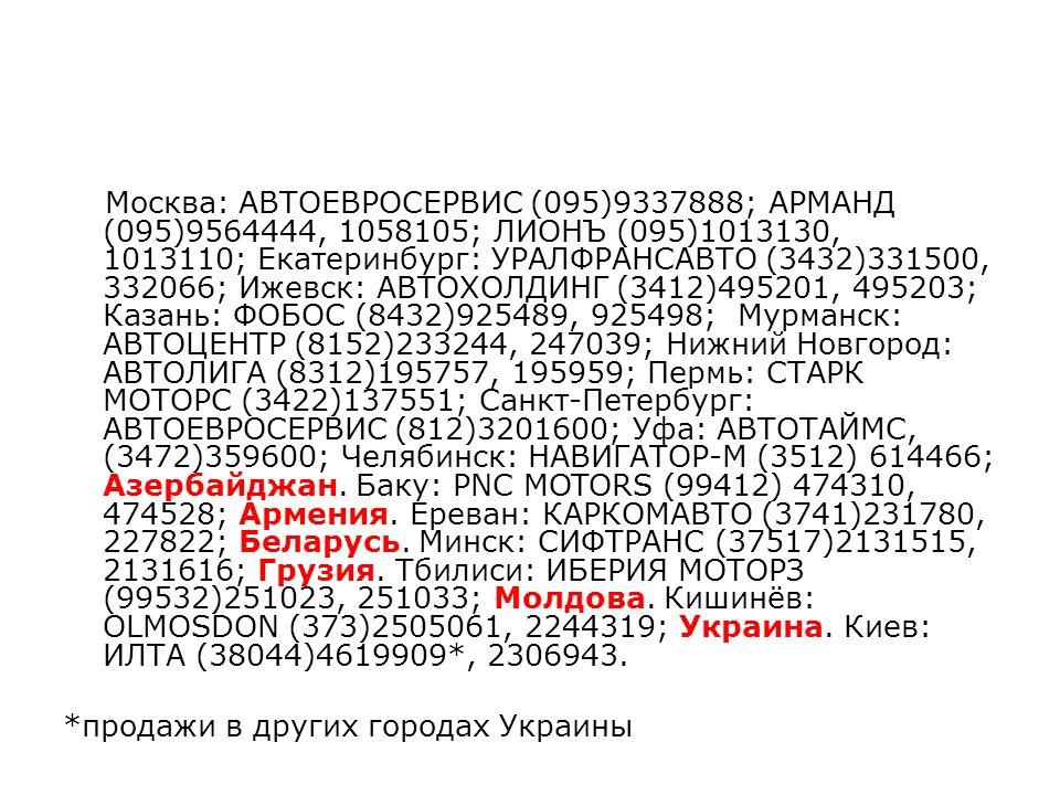 Москва: АВТОЕВРОСЕРВИС (095)9337888; АРМАНД (095)9564444, 1058105; ЛИОНЪ (095)1013130, 1013110; Екатеринбург: УРАЛФРАНСАВТО (3432)331500, 332066; Ижевск: АВТОХОЛДИНГ (3412)495201, 495203; Казань: ФОБОС (8432)925489, 925498; Мурманск: АВТОЦЕНТР (8152)233244, 247039; Нижний Новгород: АВТОЛИГА (8312)195757, 195959; Пермь: СТАРК МОТОРС (3422)137551; Санкт-Петербург: АВТОЕВРОСЕРВИС (812)3201600; Уфа: АВТОТАЙМС, (3472)359600; Челябинск: НАВИГАТОР-М (3512) 614466; Азербайджан.
