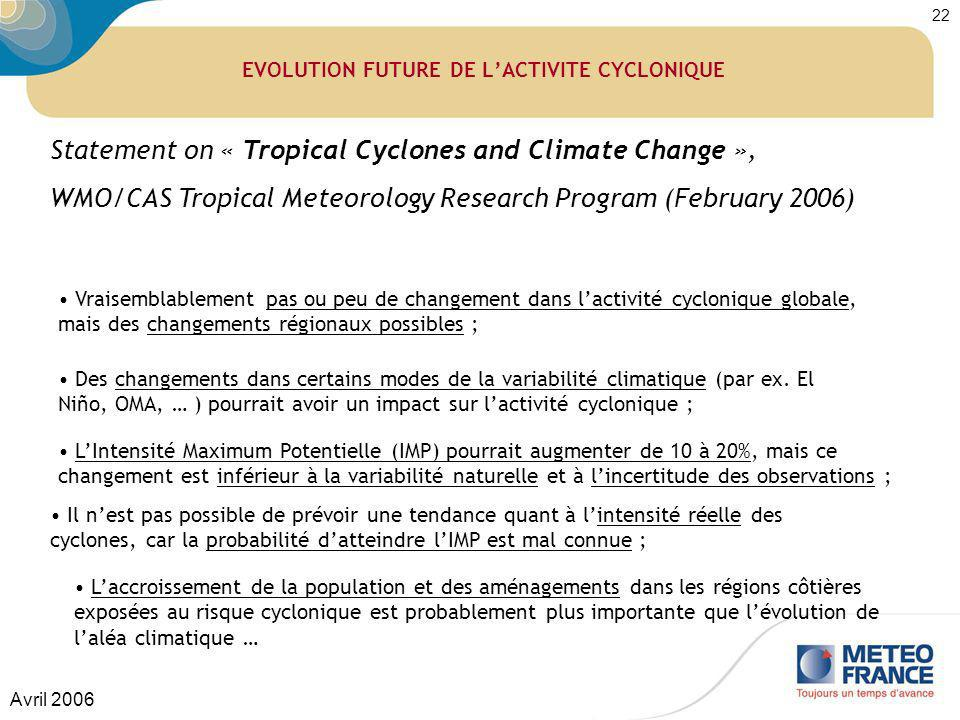 Avril 2006 22 EVOLUTION FUTURE DE LACTIVITE CYCLONIQUE Statement on « Tropical Cyclones and Climate Change », WMO/CAS Tropical Meteorology Research Pr