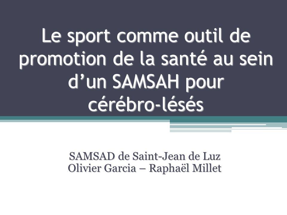 Le sport comme outil de promotion de la santé au sein dun SAMSAH pour cérébro-lésés SAMSAD de Saint-Jean de Luz Olivier Garcia – Raphaël Millet