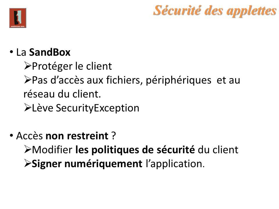 Sécurité des applettes La SandBox Protéger le client Pas daccès aux fichiers, périphériques et au réseau du client. Lève SecurityException Accès non r