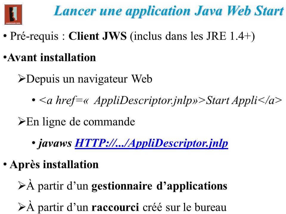 Lancer une application Java Web Start Pré-requis : Client JWS (inclus dans les JRE 1.4+) Avant installation Depuis un navigateur Web Start Appli En li